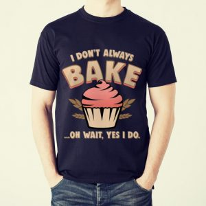 Funny Cupcake I Don't Always Bake Oh Wait Yes I Do shirt