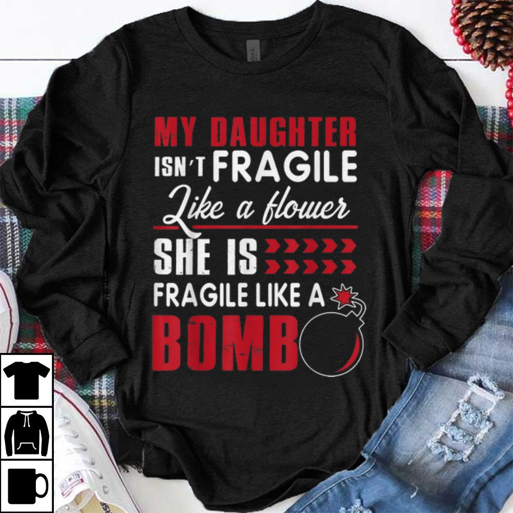 Funny My Daughter Isn t Fragile Like A Flower She Is Fragile Like A Bomb shirt 1 - Funny My Daughter Isn't Fragile Like A Flower She Is Fragile Like A Bomb shirt