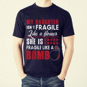 Funny My Daughter Isn't Fragile Like A Flower She Is Fragile Like A Bomb shirt 1