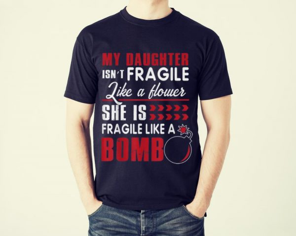 Funny My Daughter Isn't Fragile Like A Flower She Is Fragile Like A Bomb shirt