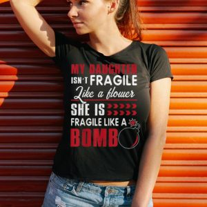 Funny My Daughter Isn't Fragile Like A Flower She Is Fragile Like A Bomb shirt 2