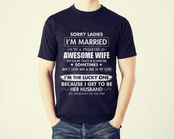 Funny Sorry Ladies I'm Married To A Freaking Awesome Wife shirt