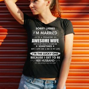 Funny Sorry Ladies I'm Married To A Freaking Awesome Wife shirt 2