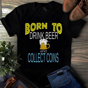 Original Born To Drink Beer And Collect Coins shirt