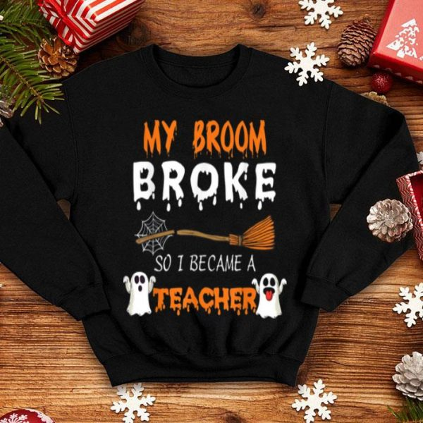 Premium My Broom Broke So I Became A Teacher Halloween shirt
