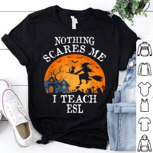 Beautiful Nothing Scares Me I Teach Esl Teacher Halloween Gift shirt