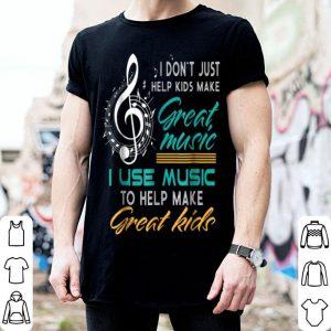 Hot I Don't Just Help Kids Make Great Music Music Teacher shirt
