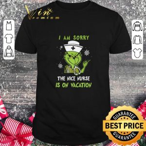 Awesome Grinch Nurse i am sorry the nice nurse is on vacation shirt
