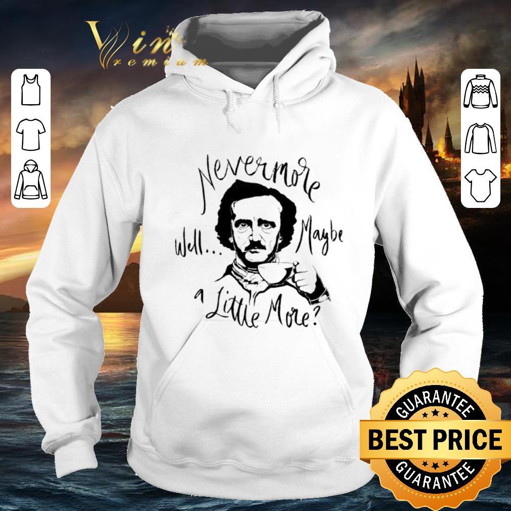 Best Edgar Allan Poe Nevermore well maybe a little more shirt 4 2 - Best Edgar Allan Poe Nevermore well maybe a little more shirt