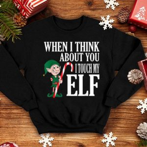 Funny When I Think About You I Touch My Elf - Funny Xmas shirt