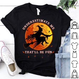 Nice Underestimate Me That'll Be Fun Funny Halloween Witch Gift shirt