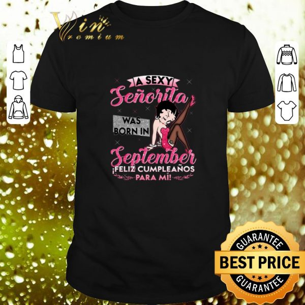 Best Betty Boop a sexy senorita was born in september feliz shirt