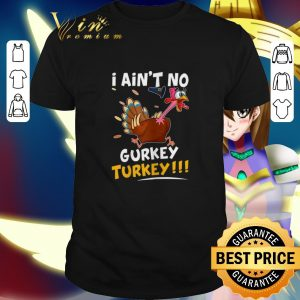 Best I Ain't No Gurkey Turkey Thanksgiving Day shirt