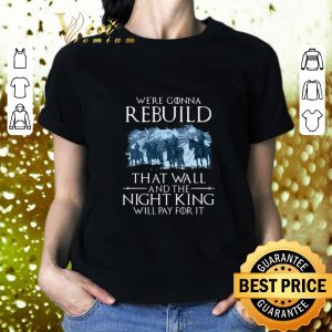 Awesome Game of Thrones we're gonna rebuild that wall and the Night King will pay for it shirt