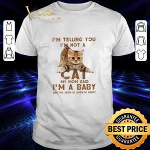 Original Cat i'm telling you i'm not a cat my mom said i'm a baby mom shirt