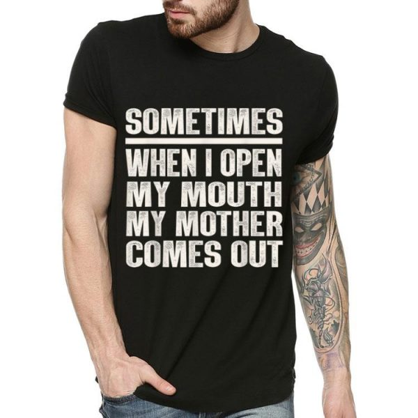 Sometimes When I Open My Mouth My Mother Comes Out shirt