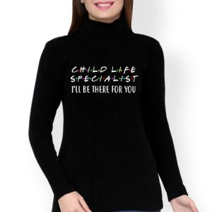 Child Life Specialist I'll Be There For You shirt