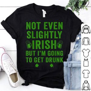 Pretty Not Even Slightly Irish But I'm Going To Get Drunk St Paddys shirt