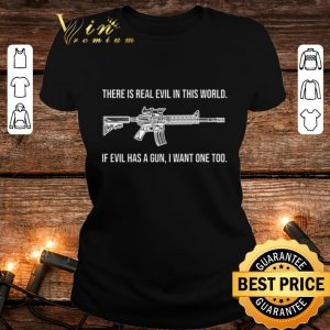 Pretty There is real evil in this world if evil has a gun i want one too shirt 1