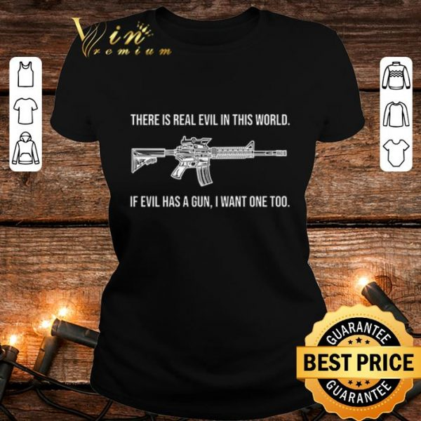 Pretty There is real evil in this world if evil has a gun i want one too shirt