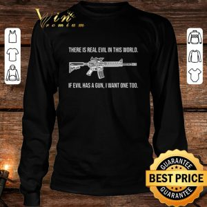 Pretty There is real evil in this world if evil has a gun i want one too shirt 2