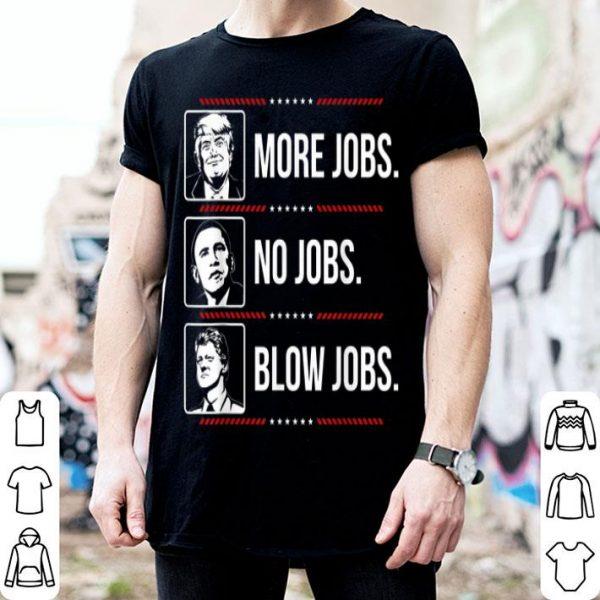Trump More Jobs Obama No Jobs Bill Cinton Blow Jobs shirt
