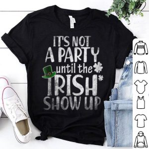 Awesome It's Not A Party Until The Irish Show Up Patricks Day Gifts shirt