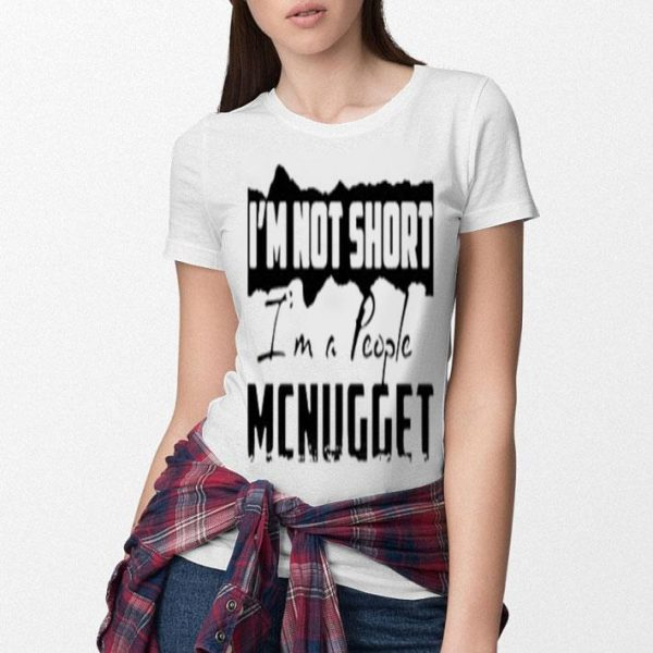 I'm not short i'm a people Mcnugget shirt