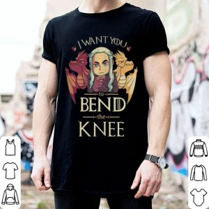 Mother of Dragons I want you to bend the Knee Game Of Thrones shirt