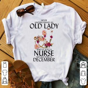 Awesome Never Underestimate An Old Lady Who Is A Nurse And Was Born In December shirt