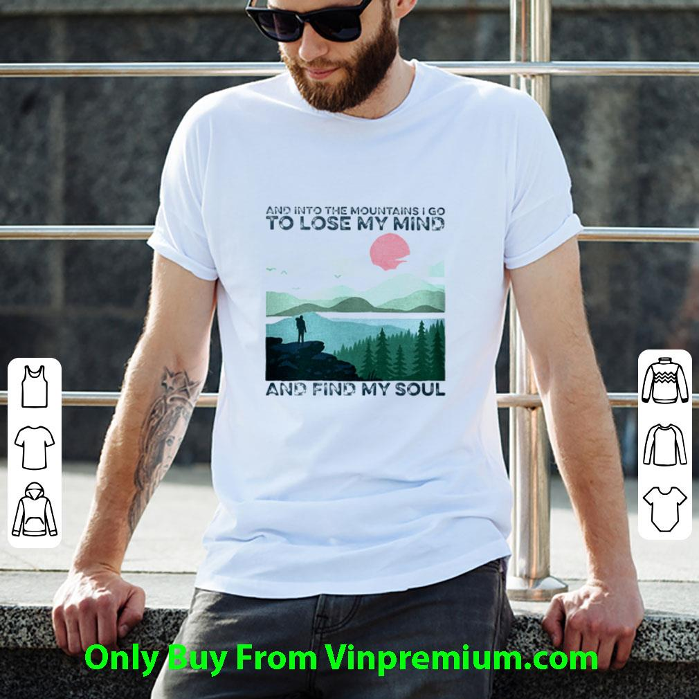 Awesome And Into The Mountains I Go To Lose My Mind And Find My Soul shirt