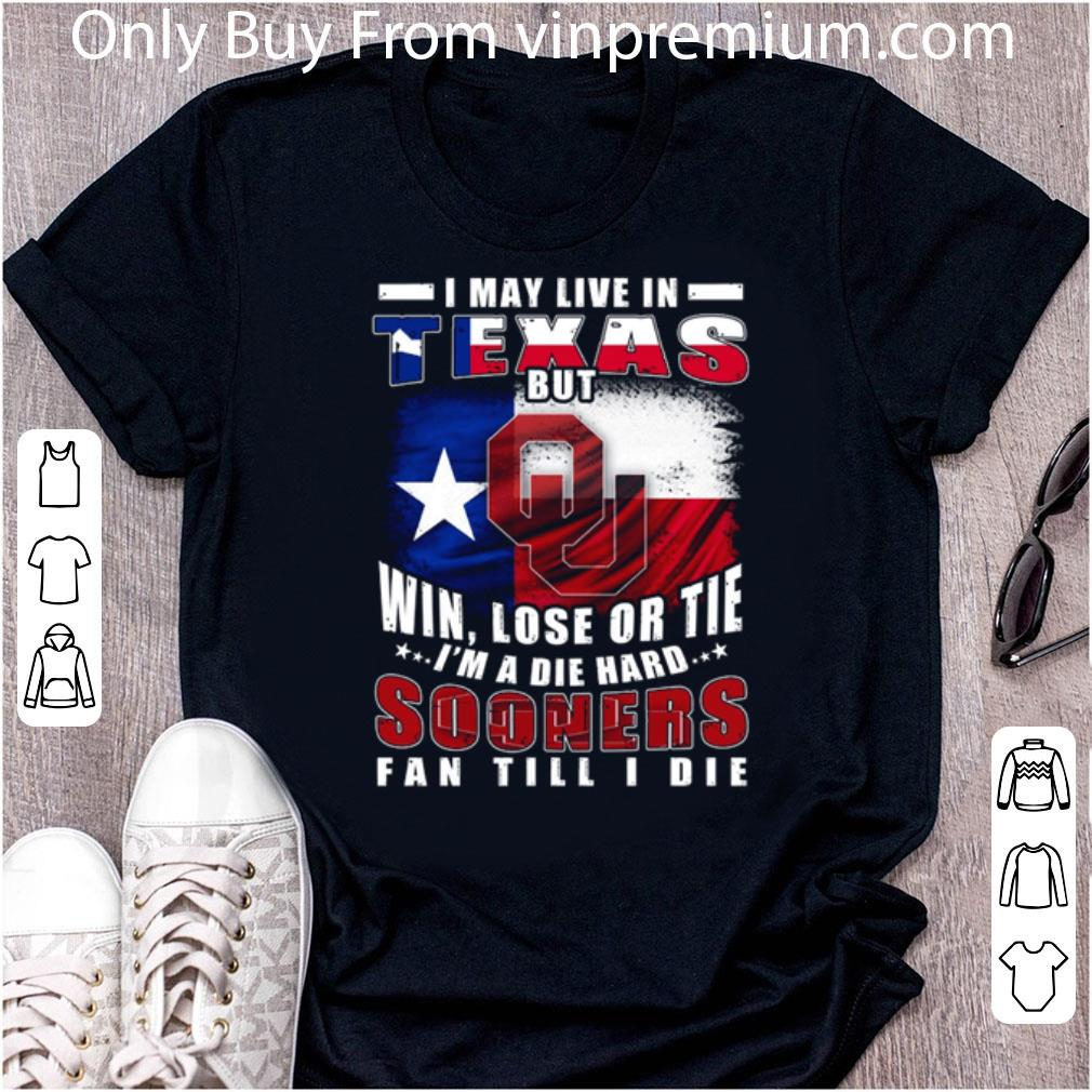 Hot I May Live In Texas But Win Lose Or Tie I'm A Die Hard Sooners Fan Till I Die shirt