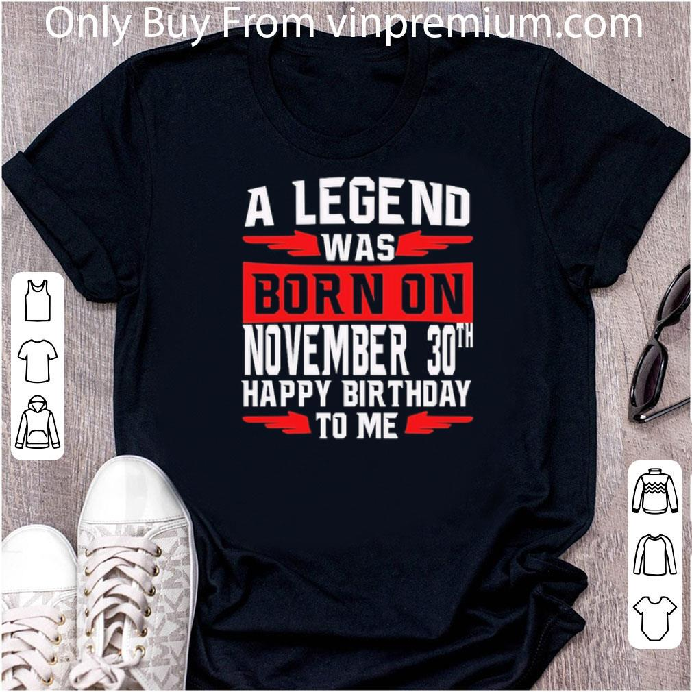 Great A Legend Was Born On November 30th Happy Birthday To Me shirt
