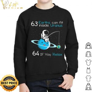 63 Earths Can Fit Inside Uranus 64 If You Relax shirt