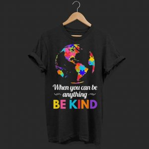 Autism Awareness When you Can be Anything Be Kind shirt