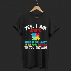 Autism Awareness yes i am autistic stare if you must shirt