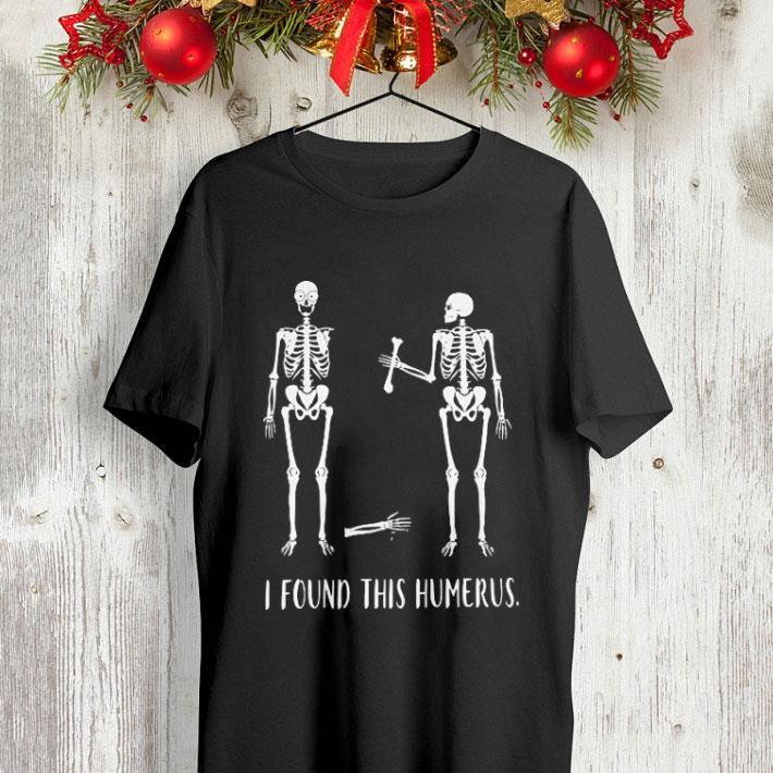 Skeletons i found this humerus shirt 4 - Skeletons i found this humerus shirt