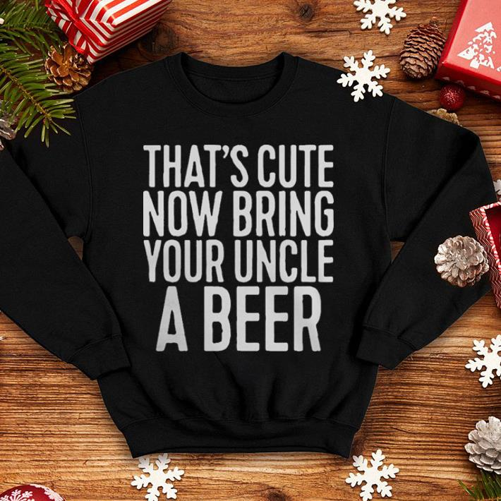 That s cute now bring your uncle a beer shirt 4 - That's cute now bring your uncle a beer shirt