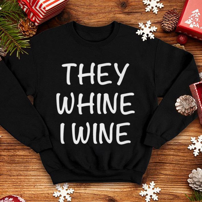 They whine i wine shirt 4 - They whine i wine shirt