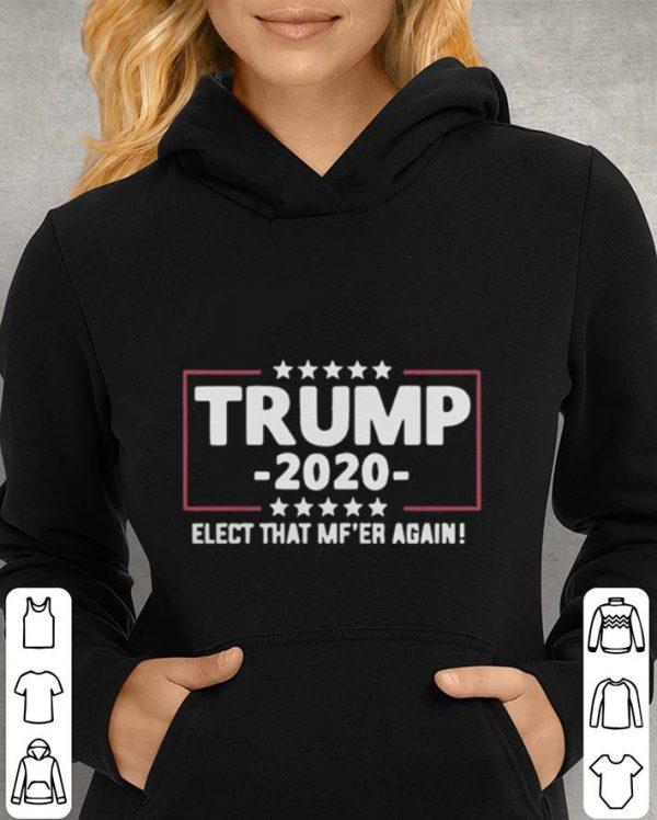 Trump 2020 elect that MF'ER again shirt