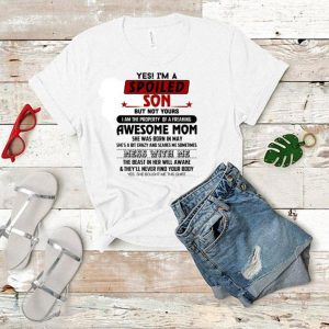 Yes i am a spoiled son but not your awesome mom she was born in may shirt