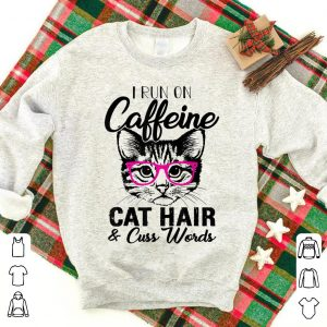 I Runs On Caffeine Cat Hair And Cuss Words shirt