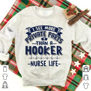 I see more private parts than a hooker nurse life shirt