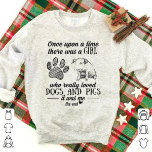 Once upon a time there was a girl who really loved Dogs and Pigs shirt