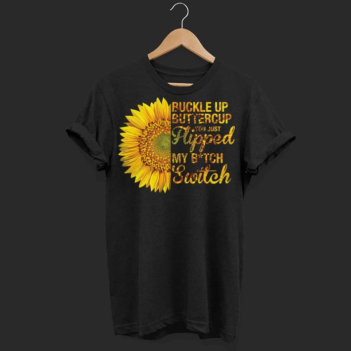 fc1fc7a4d Sunflower buckle up buttercup you just flipped my bitch switch shirt ...
