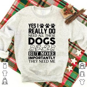 Yes I really do need all these dogs bot more importantly they need me shirt