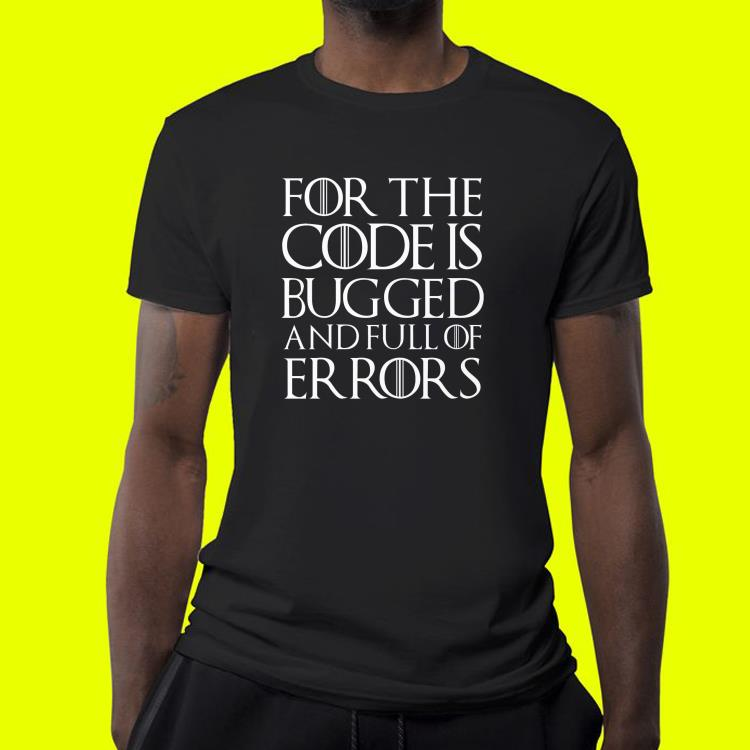 For the code is bugged and full of er rors shirt 4 1 - For the code is bugged and full of er rors shirt