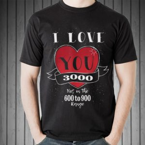 I love you 3000 Not in the 600 to 900 Range shirt