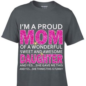 I'm A Proud Mom Of A Wonderful Sweet And Awesome Daughter shirt