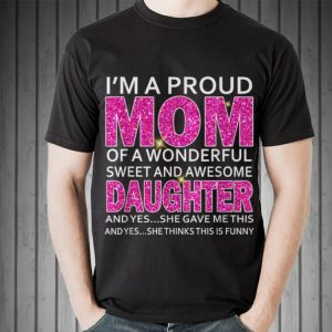 I'm A Proud Mom Of A Wonderful Sweet And Awesome Daughter shirt 1